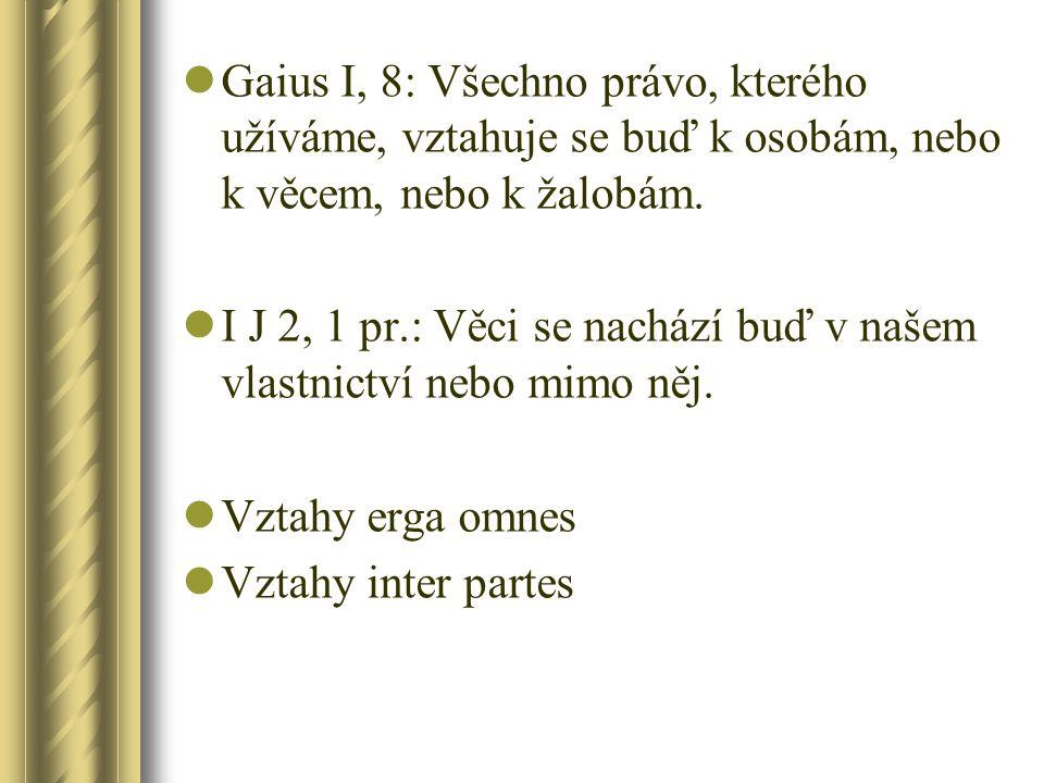 Gaius I, 8: Všechno právo, kterého užíváme, vztahuje se buď k osobám, nebo k věcem, nebo k žalobám. I J 2, 1 pr.: Věci se nachází buď v našem vlastnic