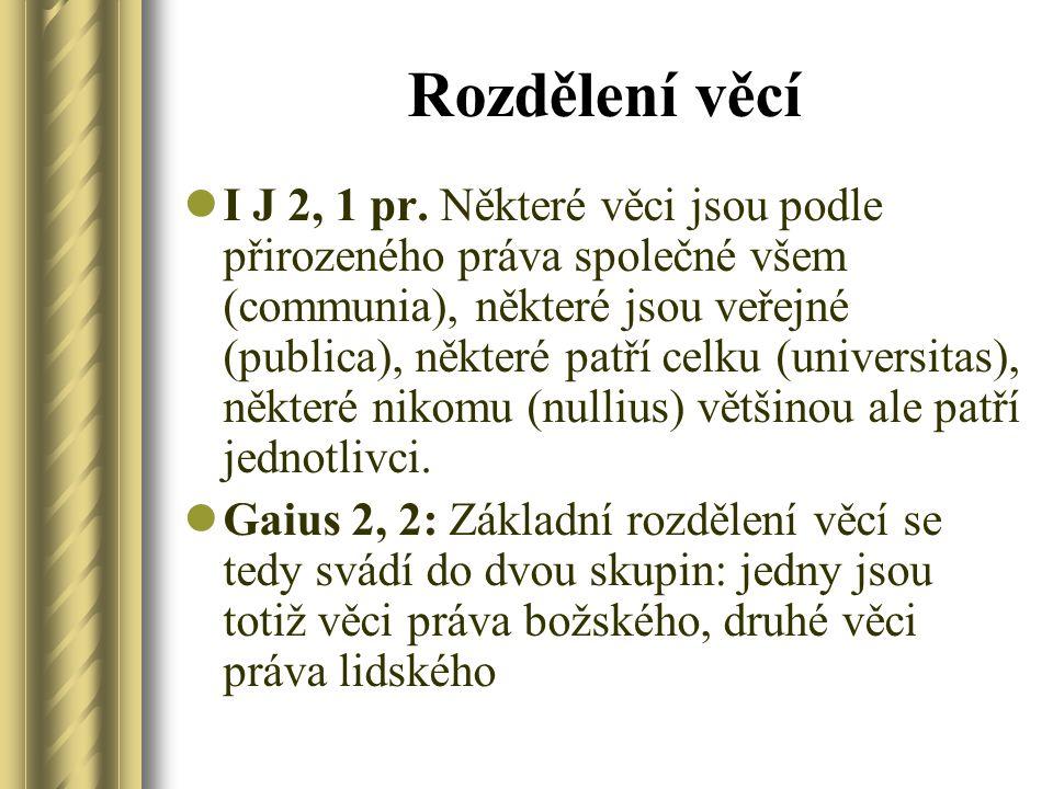 Rozdělení věcí I J 2, 1 pr. Některé věci jsou podle přirozeného práva společné všem (communia), některé jsou veřejné (publica), některé patří celku (u