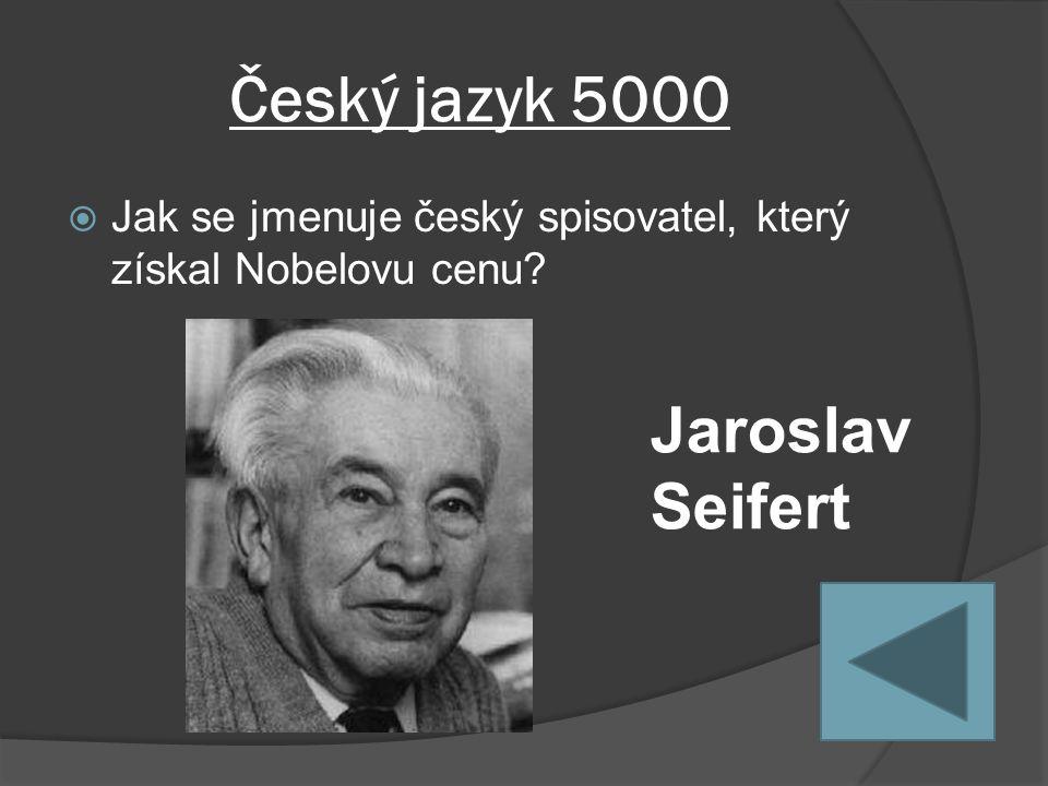 Český jazyk 5000  Jak se jmenuje český spisovatel, který získal Nobelovu cenu Jaroslav Seifert