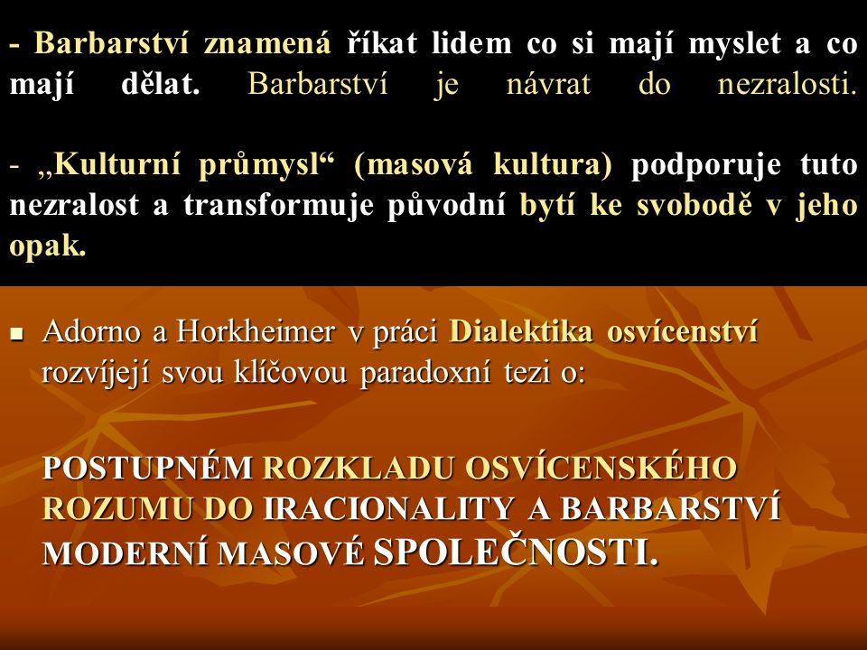 Adorno a Horkheimer v práci Dialektika osvícenství rozvíjejí svou klíčovou paradoxní tezi o: Adorno a Horkheimer v práci Dialektika osvícenství rozvíjejí svou klíčovou paradoxní tezi o: POSTUPNÉM ROZKLADU OSVÍCENSKÉHO ROZUMU DO IRACIONALITY A BARBARSTVÍ MODERNÍ MASOVÉ SPOLEČNOSTI.