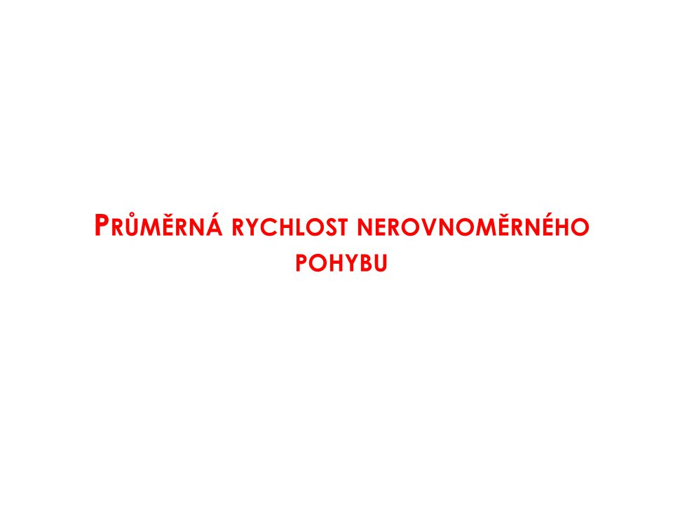 P RŮMĚRNÁ RYCHLOST NEROVNOMĚRNÉHO POHYBU