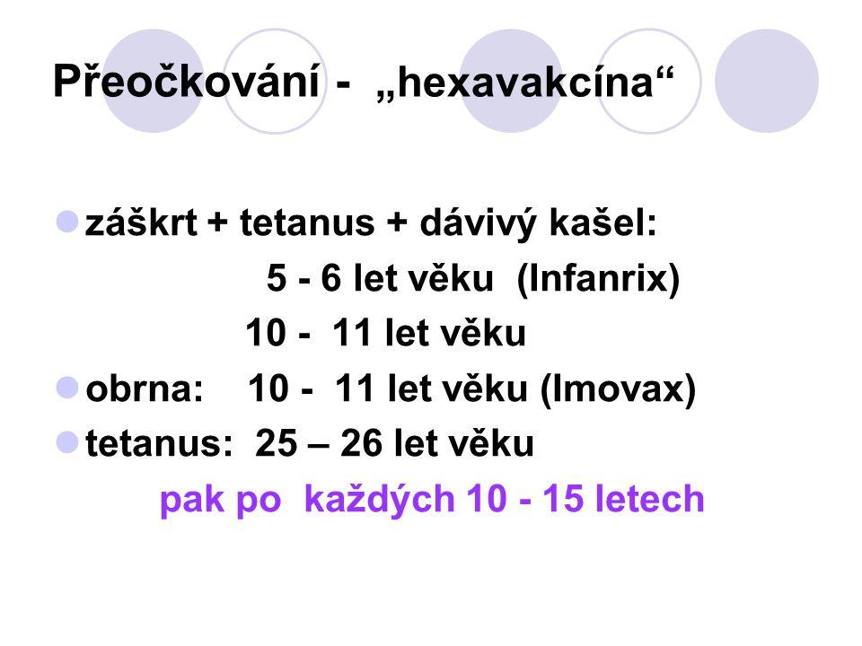 """Přeočkování - """"hexavakcína"""" záškrt + tetanus + dávivý kašel: 5 - 6 let věku (Infanrix) 10 - 11 let věku obrna: 10 - 11 let věku (Imovax) tetanus: 25 –"""