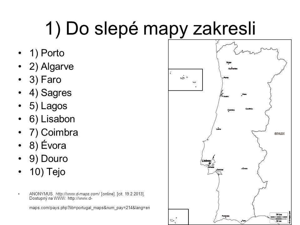 1) Do slepé mapy zakresli 1) Porto 2) Algarve 3) Faro 4) Sagres 5) Lagos 6) Lisabon 7) Coimbra 8) Évora 9) Douro 10) Tejo ANONYMUS. http://www.d-maps.