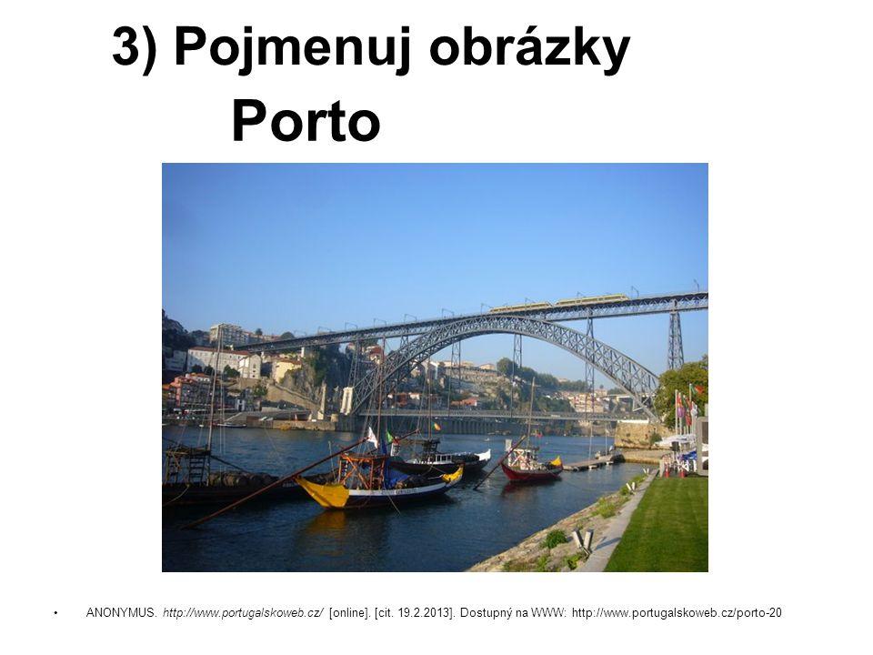ANONYMUS. http://www.portugalskoweb.cz/ [online]. [cit. 19.2.2013]. Dostupný na WWW: http://www.portugalskoweb.cz/porto-20 3) Pojmenuj obrázky Porto