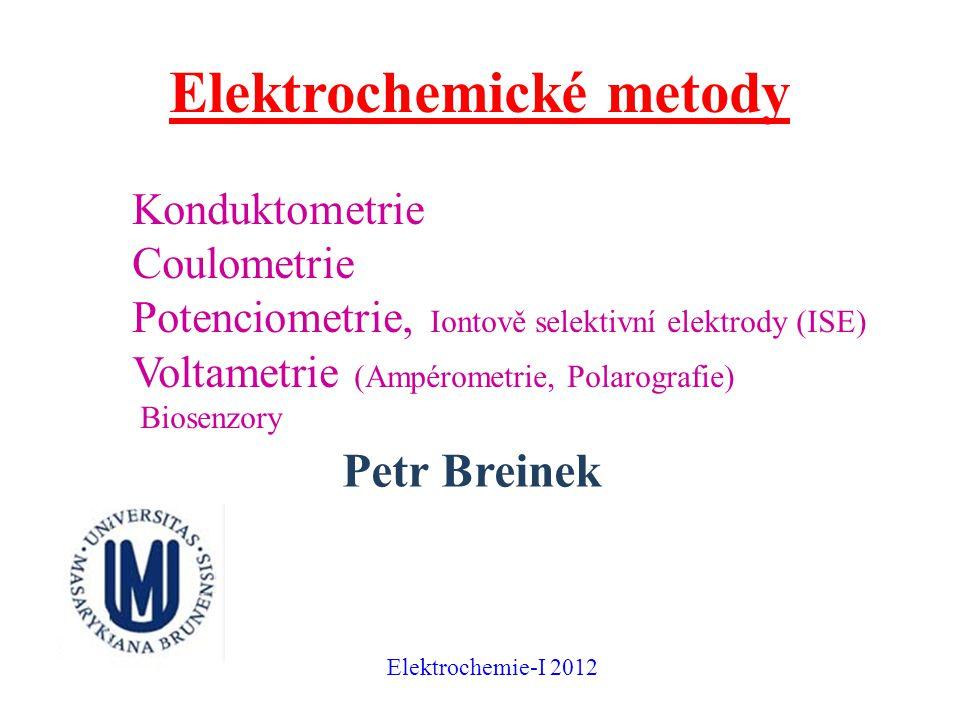 Elektrochemické metody Konduktometrie Coulometrie Potenciometrie, Iontově selektivní elektrody (ISE) Voltametrie (Ampérometrie, Polarografie) Biosenzory Petr Breinek Elektrochemie-I 2012