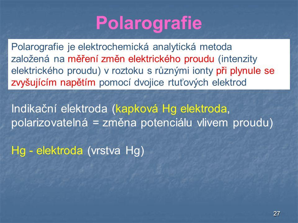 27 Polarografie Indikační elektroda (kapková Hg elektroda, polarizovatelná = změna potenciálu vlivem proudu) Hg - elektroda (vrstva Hg) Polarografie je elektrochemická analytická metoda založená na měření změn elektrického proudu (intenzity elektrického proudu) v roztoku s různými ionty při plynule se zvyšujícím napětím pomocí dvojice rtuťových elektrod