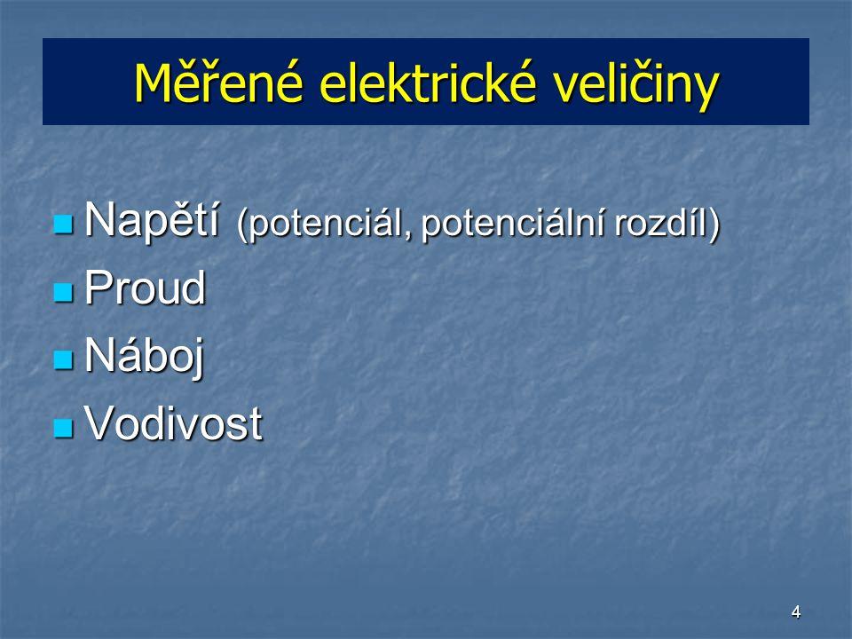 4 Měřené elektrické veličiny Napětí (potenciál, potenciální rozdíl) Napětí (potenciál, potenciální rozdíl) Proud Proud Náboj Náboj Vodivost Vodivost