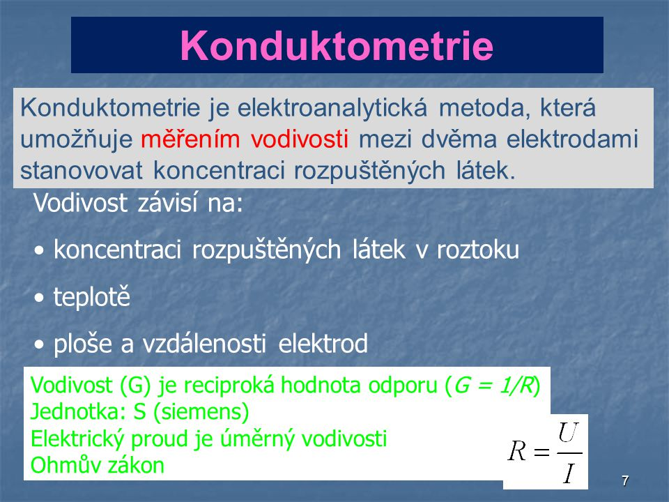 7 Konduktometrie Konduktometrie je elektroanalytická metoda, která umožňuje měřením vodivosti mezi dvěma elektrodami stanovovat koncentraci rozpuštěných látek.