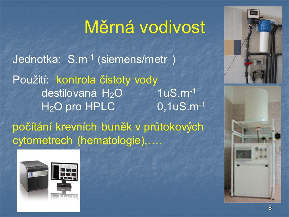 8 Měrná vodivost Jednotka: S.m -1 (siemens/metr ) Použití: kontrola čistoty vody destilovaná H 2 O1uS.m -1 H 2 O pro HPLC0,1uS.m -1 počítání krevních buněk v průtokových cytometrech (hematologie),….