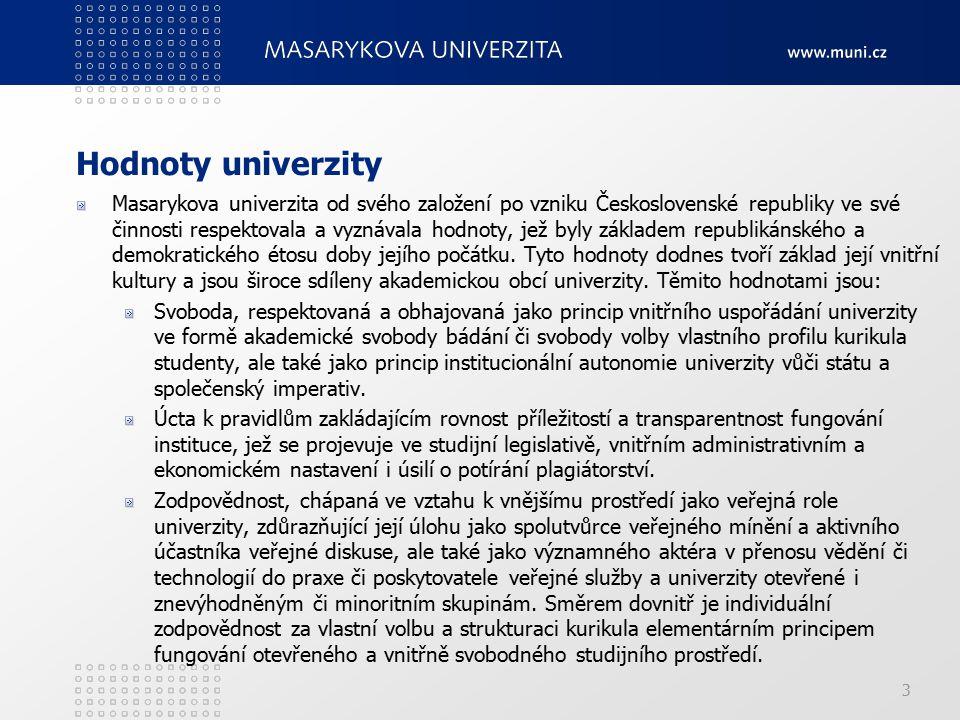 4 Vize Masarykova univerzita chce být v roce 2015: univerzitou s mezinárodně respektovaným výzkumným programem, zřetelným profilem a špičkovou infrastrukturou a výsledky výzkumu viditelnými v evropském měřítku; univerzitou, na níž je kvalitní výuka uskutečňována v souladu s mezinárodními trendy vysokoškolského vzdělávání, které ji učiní atraktivní pro studenty ve středoevropském regionu; univerzitou, jež chce být v očích veřejnosti vnímána v souladu se svou tradicí jako jedna ze špičkových českých univerzit, poskytující svým absolventům vzdělání celoživotní hodnoty; univerzitou, jejíž názor bude v českém prostředí respektovaným vůdčím hlasem v oblasti vývoje vysokého školství a výzkumu; univerzitou, jež bude významně angažována v partnerských vztazích se vzdělávacími a výzkumnými institucemi, podniky a veřejnými institucemi s cílem podpořit relevanci a uplatnění výsledků akademických činností v širší společnosti; univerzitou, jež bude atraktivním zaměstnavatelem v národním a středoevropském měřítku, a cílenou personální politikou bude podporovat kvalifikační růst současných zaměstnanců i získávání kvalitních pracovníků zvenčí, zvláště zahraničních; univerzitou aktivně zapojenou do mezinárodních kooperací v evropském i světovém měřítku.