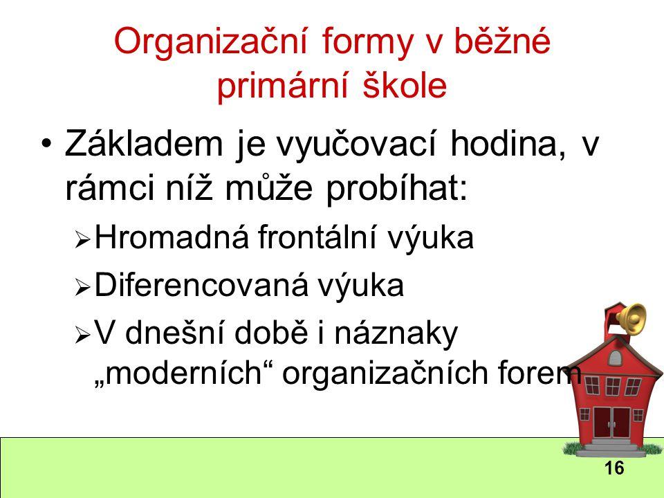 16 Organizační formy v běžné primární škole Základem je vyučovací hodina, v rámci níž může probíhat:  Hromadná frontální výuka  Diferencovaná výuka