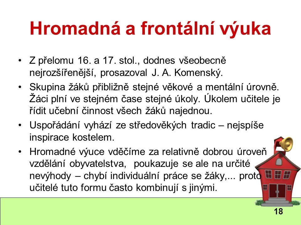 18 Hromadná a frontální výuka Z přelomu 16. a 17. stol., dodnes všeobecně nejrozšířenější, prosazoval J. A. Komenský. Skupina žáků přibližně stejné vě