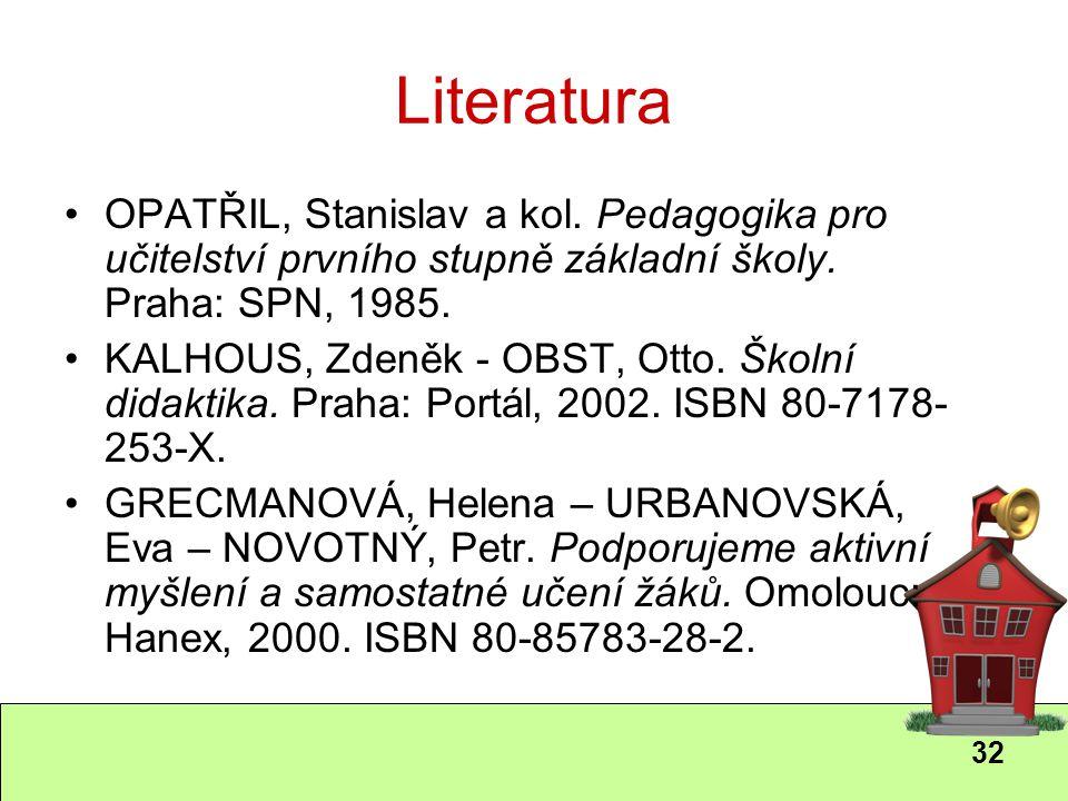 32 Literatura OPATŘIL, Stanislav a kol. Pedagogika pro učitelství prvního stupně základní školy. Praha: SPN, 1985. KALHOUS, Zdeněk - OBST, Otto. Školn