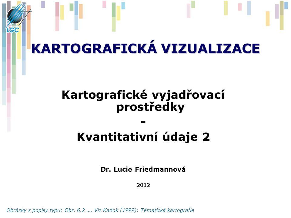 KARTOGRAFICKÁ VIZUALIZACE Kartografické vyjadřovací prostředky - Kvantitativní údaje 2 Dr.