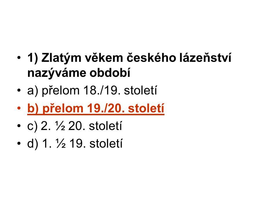 1) Zlatým věkem českého lázeňství nazýváme období a) přelom 18./19. století b) přelom 19./20. století c) 2. ½ 20. století d) 1. ½ 19. století