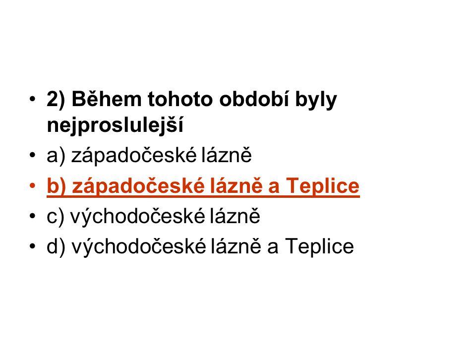 2) Během tohoto období byly nejproslulejší a) západočeské lázně b) západočeské lázně a Teplice c) východočeské lázně d) východočeské lázně a Teplice