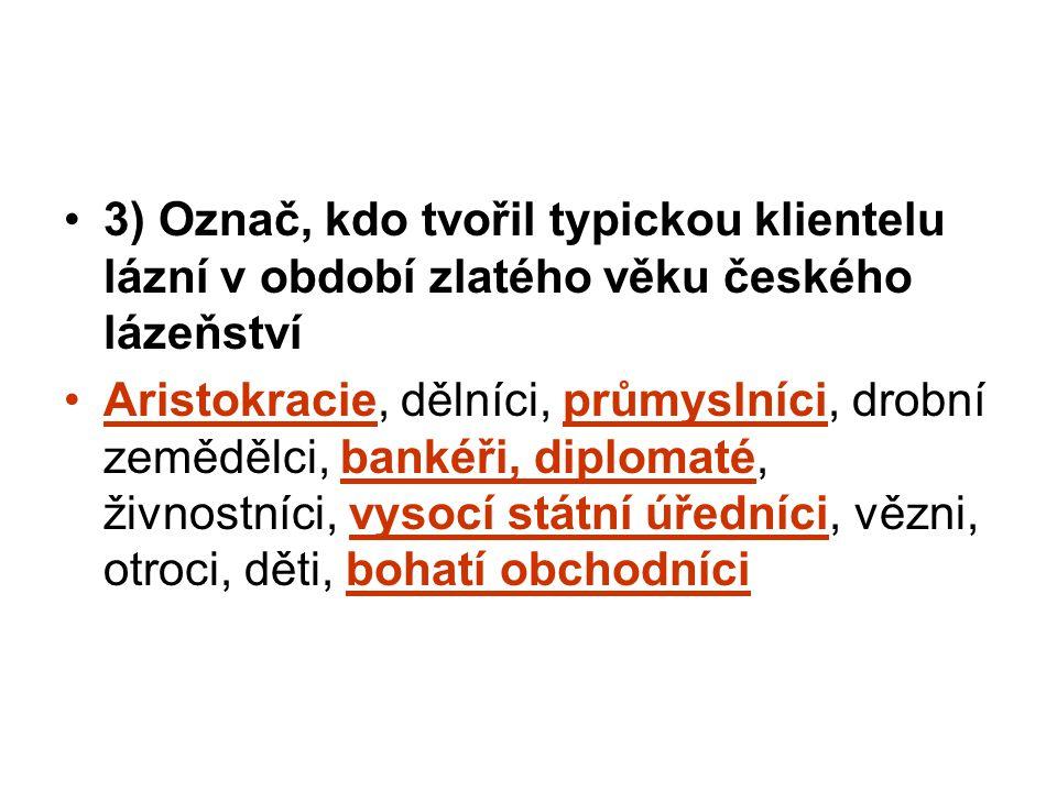 3) Označ, kdo tvořil typickou klientelu lázní v období zlatého věku českého lázeňství Aristokracie, dělníci, průmyslníci, drobní zemědělci, bankéři, d