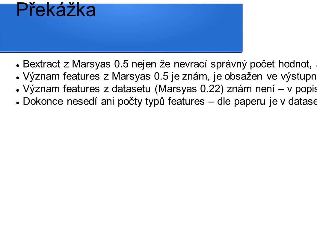 Překážka Bextract z Marsyas 0.5 nejen že nevrací správný počet hodnot, ale ani správné pořadí hodnot Význam features z Marsyas 0.5 je znám, je obsažen ve výstupním weka souboru Význam features z datasetu (Marsyas 0.22) znám není – v popisu datasetu chybí, v paperu je uveden, ale evidentně ne ve správném pořadí (např MFCC z vlastních dat a to, co má být dle pořadí MFCC z datasetu jsou na první pohled zcela jiná data) Dokonce nesedí ani počty typů features – dle paperu je v datasetu 32 MFCC features/ track, Marsyas 0.5 jich extrahuje 12*4 = 48
