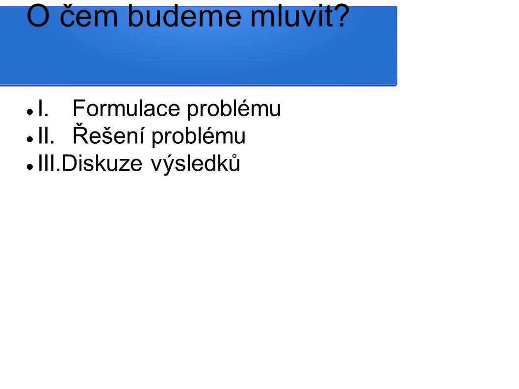 O čem budeme mluvit I. Formulace problému II.Řešení problému III.Diskuze výsledků