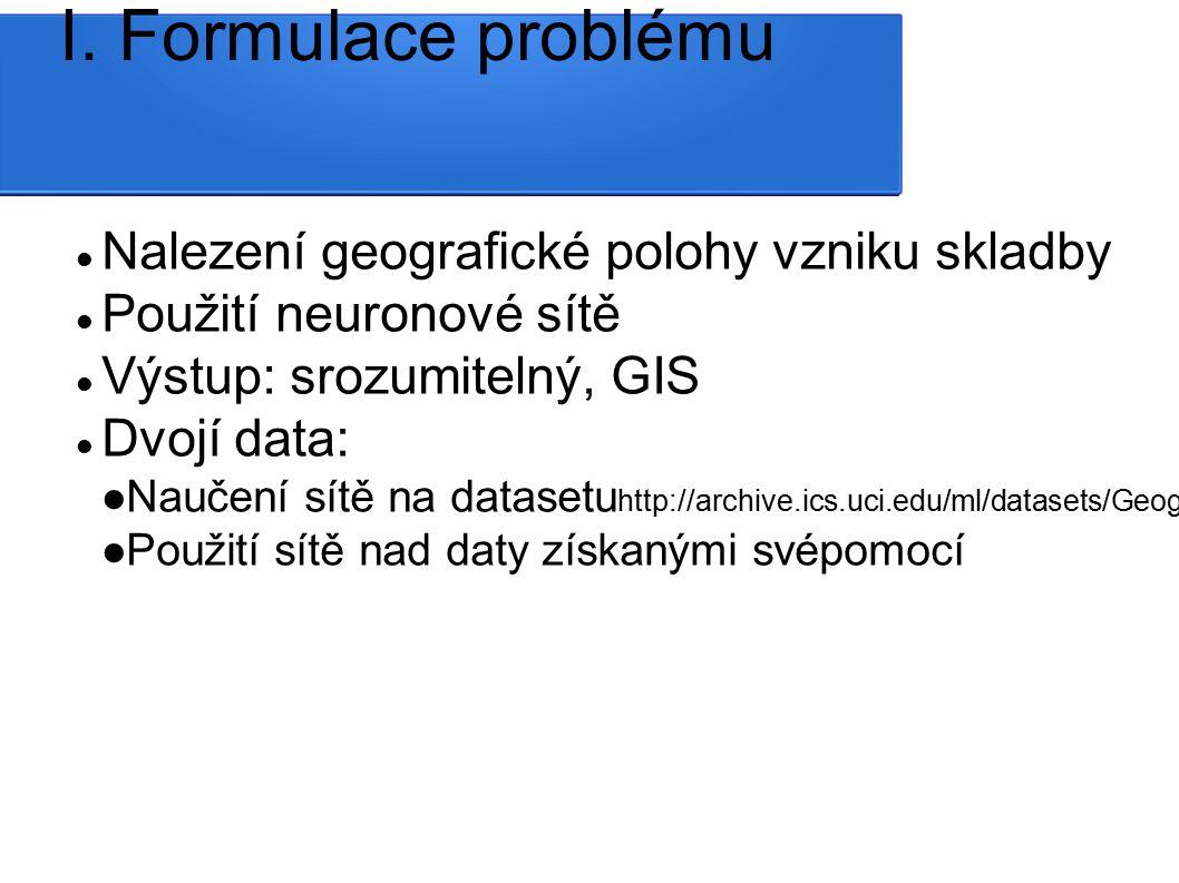 I. Formulace problému Nalezení geografické polohy vzniku skladby Použití neuronové sítě Výstup: srozumitelný, GIS Dvojí data: Naučení sítě na datasetu