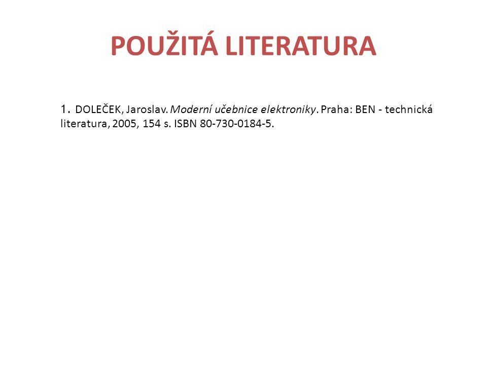 POUŽITÁ LITERATURA 1. DOLEČEK, Jaroslav. Moderní učebnice elektroniky. Praha: BEN - technická literatura, 2005, 154 s. ISBN 80-730-0184-5.