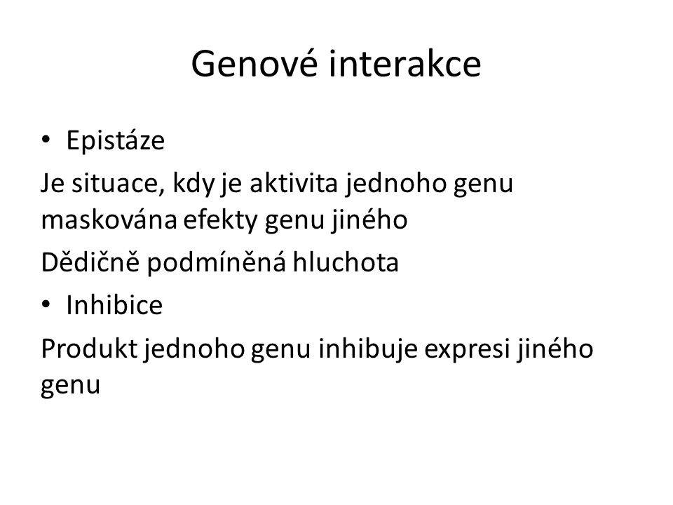 Genové interakce Epistáze Je situace, kdy je aktivita jednoho genu maskována efekty genu jiného Dědičně podmíněná hluchota Inhibice Produkt jednoho ge