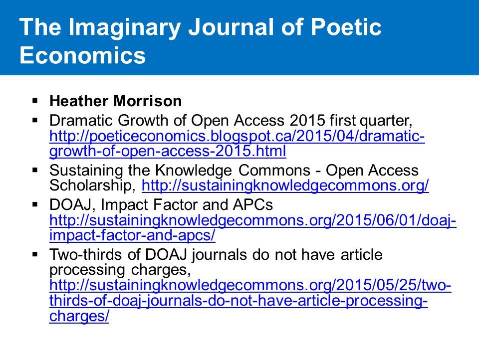 The Imaginary Journal of Poetic Economics  Heather Morrison  Dramatic Growth of Open Access 2015 first quarter, http://poeticeconomics.blogspot.ca/2015/04/dramatic- growth-of-open-access-2015.html http://poeticeconomics.blogspot.ca/2015/04/dramatic- growth-of-open-access-2015.html  Sustaining the Knowledge Commons - Open Access Scholarship, http://sustainingknowledgecommons.org/http://sustainingknowledgecommons.org/  DOAJ, Impact Factor and APCs http://sustainingknowledgecommons.org/2015/06/01/doaj- impact-factor-and-apcs/ http://sustainingknowledgecommons.org/2015/06/01/doaj- impact-factor-and-apcs/  Two-thirds of DOAJ journals do not have article processing charges, http://sustainingknowledgecommons.org/2015/05/25/two- thirds-of-doaj-journals-do-not-have-article-processing- charges/ http://sustainingknowledgecommons.org/2015/05/25/two- thirds-of-doaj-journals-do-not-have-article-processing- charges/
