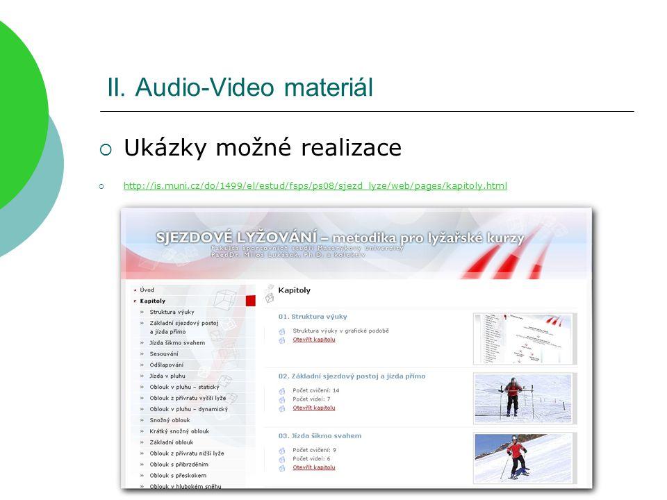 II. Audio-Video materiál  Ukázky možné realizace  http://is.muni.cz/do/1499/el/estud/fsps/ps08/sjezd_lyze/web/pages/kapitoly.html http://is.muni.cz/