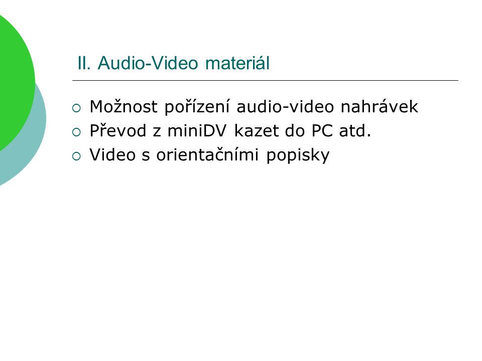 II. Audio-Video materiál  Možnost pořízení audio-video nahrávek  Převod z miniDV kazet do PC atd.