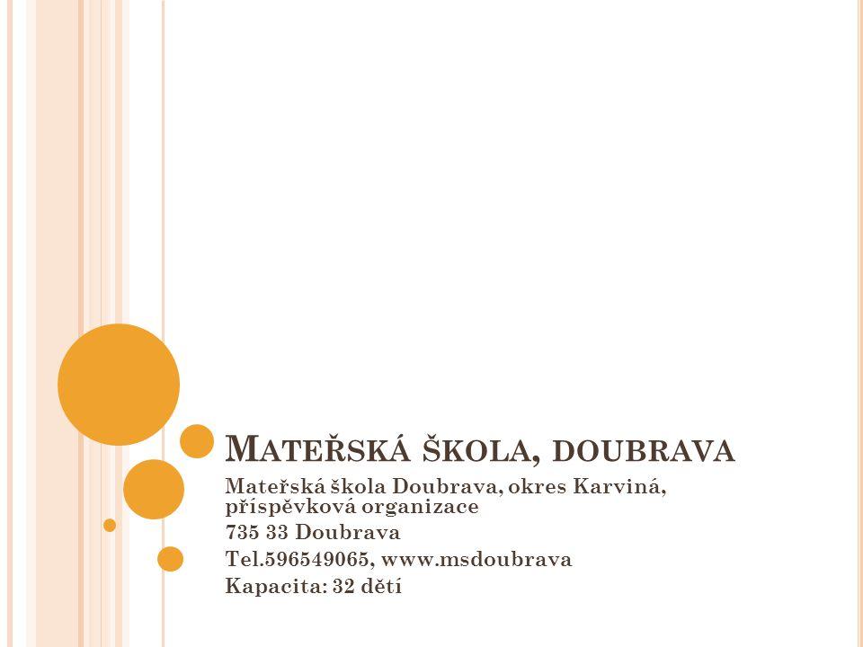 M ATEŘSKÁ ŠKOLA, DOUBRAVA Mateřská škola Doubrava, okres Karviná, příspěvková organizace 735 33 Doubrava Tel.596549065, www.msdoubrava Kapacita: 32 dě