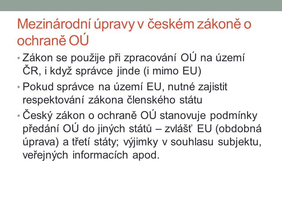 Mezinárodní úpravy v českém zákoně o ochraně OÚ Zákon se použije při zpracování OÚ na území ČR, i když správce jinde (i mimo EU) Pokud správce na územ