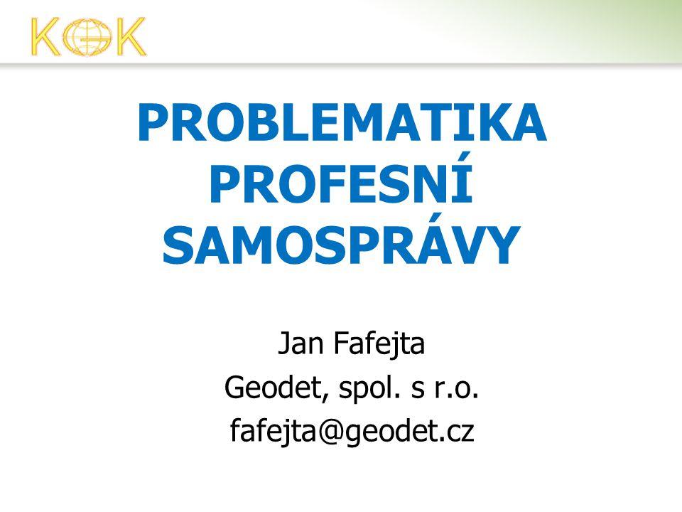 PROBLEMATIKA PROFESNÍ SAMOSPRÁVY Jan Fafejta Geodet, spol. s r.o. fafejta@geodet.cz
