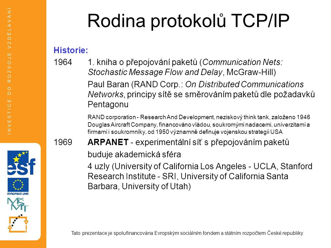Rodina protokolů TCP/IP Historie: 19641. kniha o přepojování paketů (Communication Nets: Stochastic Message Flow and Delay, McGraw-Hill) Paul Baran (R
