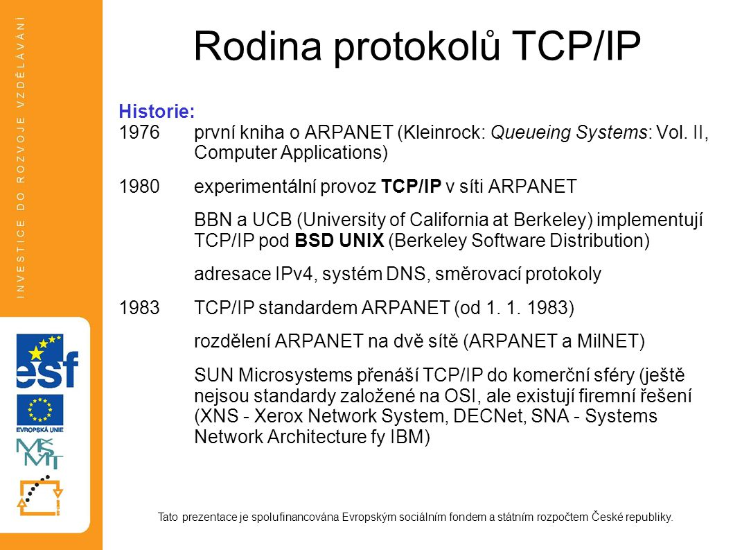 Rodina protokolů TCP/IP Historie: 1976první kniha o ARPANET (Kleinrock: Queueing Systems: Vol. II, Computer Applications) 1980experimentální provoz TC