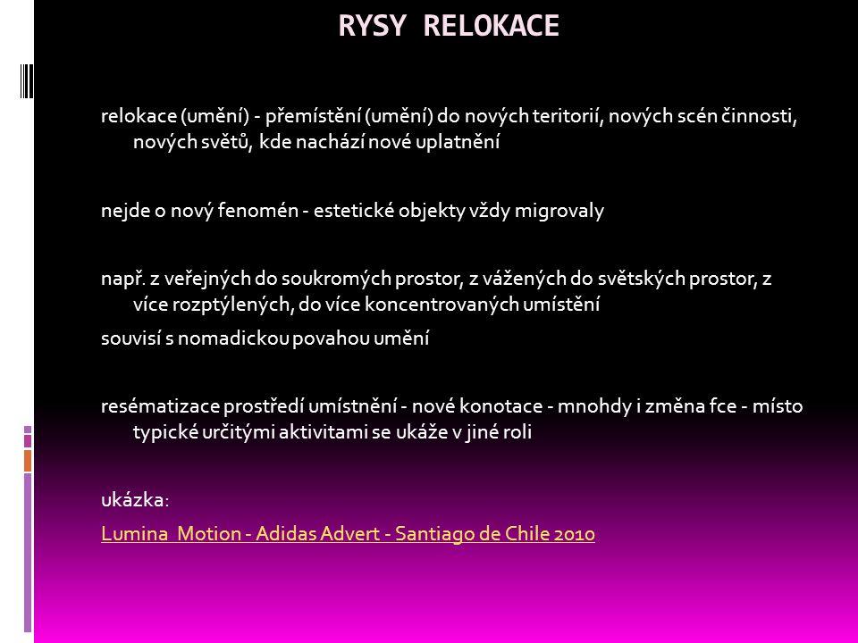RYSY RELOKACE relokace (umění) - přemístění (umění) do nových teritorií, nových scén činnosti, nových světů, kde nachází nové uplatnění nejde o nový fenomén - estetické objekty vždy migrovaly např.