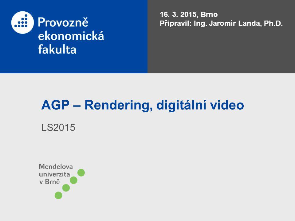 AGP – Rendering, digitální video LS2015 16. 3. 2015, Brno Připravil: Ing. Jaromír Landa, Ph.D.