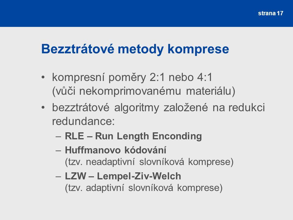 Bezztrátové metody komprese kompresní poměry 2:1 nebo 4:1 (vůči nekomprimovanému materiálu) bezztrátové algoritmy založené na redukci redundance: –RLE – Run Length Enconding –Huffmanovo kódování (tzv.
