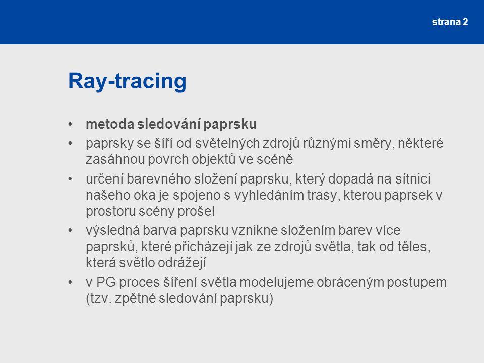 Ray-tracing metoda sledování paprsku paprsky se šíří od světelných zdrojů různými směry, některé zasáhnou povrch objektů ve scéně určení barevného složení paprsku, který dopadá na sítnici našeho oka je spojeno s vyhledáním trasy, kterou paprsek v prostoru scény prošel výsledná barva paprsku vznikne složením barev více paprsků, které přicházejí jak ze zdrojů světla, tak od těles, která světlo odrážejí v PG proces šíření světla modelujeme obráceným postupem (tzv.