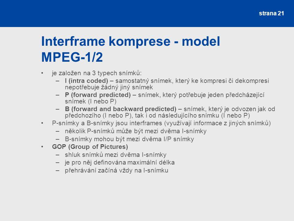 Interframe komprese - model MPEG-1/2 je založen na 3 typech snímků: –I (intra coded) – samostatný snímek, který ke kompresi či dekompresi nepotřebuje žádný jiný snímek –P (forward predicted) – snímek, který potřebuje jeden předcházející snímek (I nebo P) –B (forward and backward predicted) – snímek, který je odvozen jak od předchozího (I nebo P), tak i od následujícího snímku (I nebo P) P-snímky a B-snímky jsou interframes (využívají informace z jiných snímků) –několik P-snímků může být mezi dvěma I-snímky –B-snímky mohou být mezi dvěma I/P snímky GOP (Group of Pictures) –shluk snímků mezi dvěma I-snímky –je pro něj definována maximální délka –přehrávání začíná vždy na I-snímku strana 21