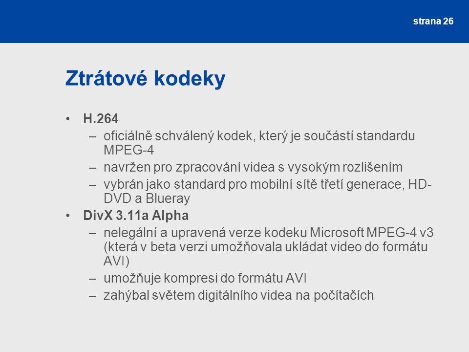 Ztrátové kodeky H.264 –oficiálně schválený kodek, který je součástí standardu MPEG-4 –navržen pro zpracování videa s vysokým rozlišením –vybrán jako standard pro mobilní sítě třetí generace, HD- DVD a Blueray DivX 3.11a Alpha –nelegální a upravená verze kodeku Microsoft MPEG-4 v3 (která v beta verzi umožňovala ukládat video do formátu AVI) –umožňuje kompresi do formátu AVI –zahýbal světem digitálního videa na počítačích strana 26