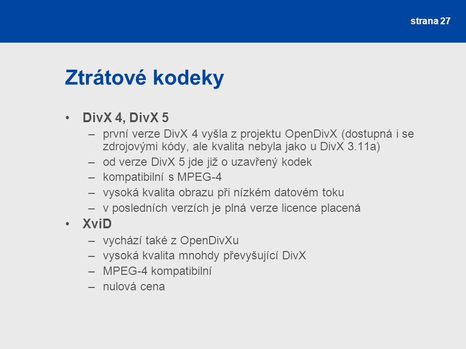 Ztrátové kodeky DivX 4, DivX 5 –první verze DivX 4 vyšla z projektu OpenDivX (dostupná i se zdrojovými kódy, ale kvalita nebyla jako u DivX 3.11a) –od verze DivX 5 jde již o uzavřený kodek –kompatibilní s MPEG-4 –vysoká kvalita obrazu při nízkém datovém toku –v posledních verzích je plná verze licence placená XviD –vychází také z OpenDivXu –vysoká kvalita mnohdy převyšující DivX –MPEG-4 kompatibilní –nulová cena strana 27