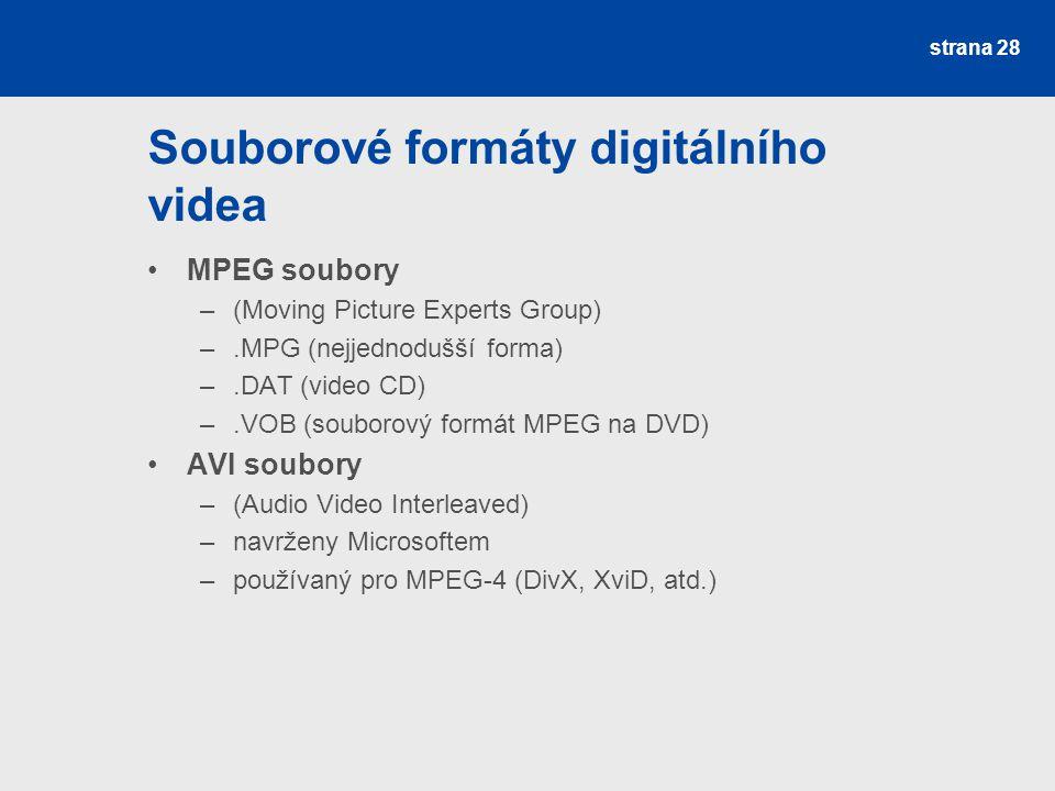 Souborové formáty digitálního videa MPEG soubory –(Moving Picture Experts Group) –.MPG (nejjednodušší forma) –.DAT (video CD) –.VOB (souborový formát MPEG na DVD) AVI soubory –(Audio Video Interleaved) –navrženy Microsoftem –používaný pro MPEG-4 (DivX, XviD, atd.) strana 28