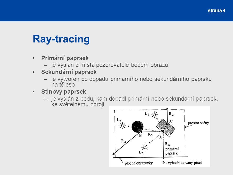 Ray-tracing Primární paprsek –je vyslán z místa pozorovatele bodem obrazu Sekundární paprsek –je vytvořen po dopadu primárního nebo sekundárního paprsku na těleso Stínový paprsek –je vyslán z bodu, kam dopadl primární nebo sekundární paprsek, ke světelnému zdroji strana 4