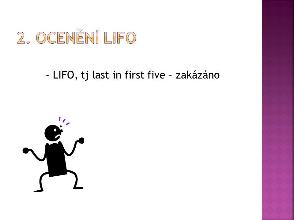- LIFO, tj last in first five – zakázáno