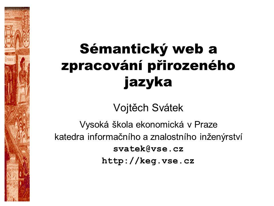 Sémantický web a zpracování přirozeného jazyka Vojtěch Svátek Vysoká škola ekonomická v Praze katedra informačního a znalostního inženýrství svatek@vs