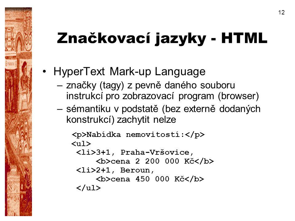 12 Značkovací jazyky - HTML HyperText Mark-up Language –značky (tagy) z pevně daného souboru instrukcí pro zobrazovací program (browser) –sémantiku v