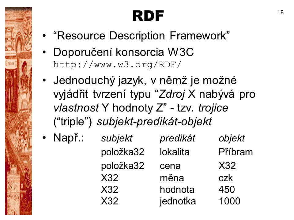 """18 RDF """"Resource Description Framework"""" Doporučení konsorcia W3C http://www.w3.org/RDF/ Jednoduchý jazyk, v němž je možné vyjádřit tvrzení typu """"Zdroj"""