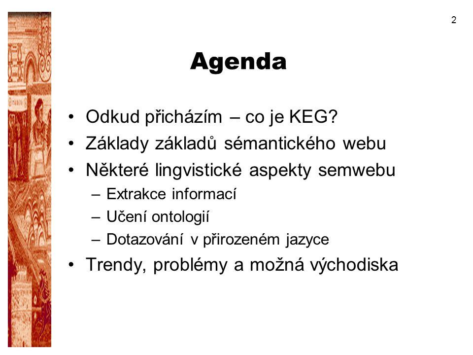 2 Agenda Odkud přicházím – co je KEG? Základy základů sémantického webu Některé lingvistické aspekty semwebu –Extrakce informací –Učení ontologií –Dot