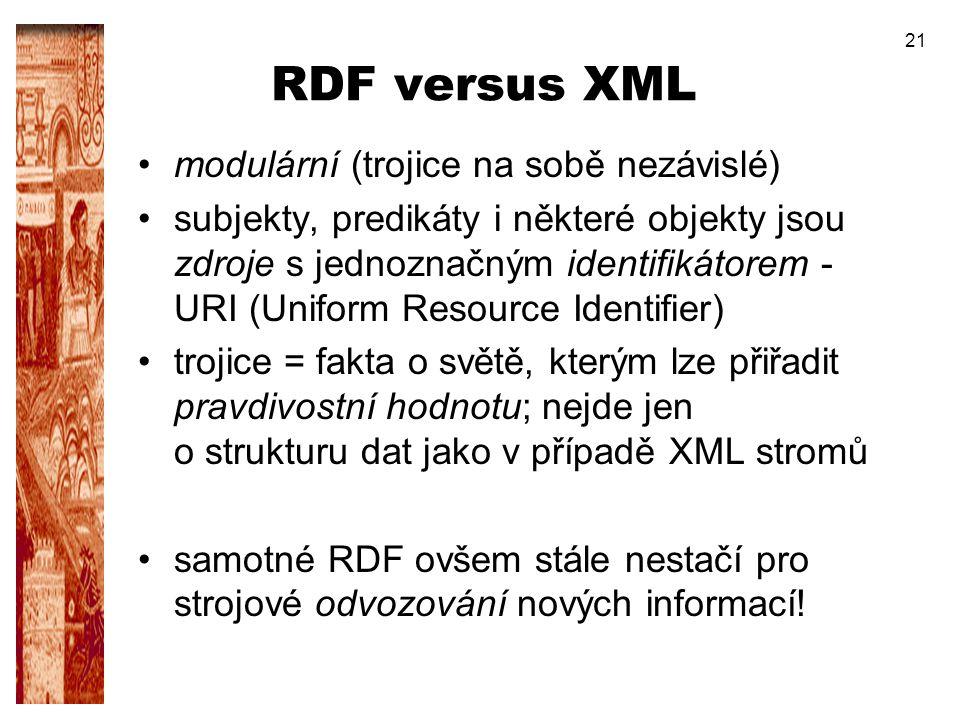 21 RDF versus XML modulární (trojice na sobě nezávislé) subjekty, predikáty i některé objekty jsou zdroje s jednoznačným identifikátorem - URI (Unifor