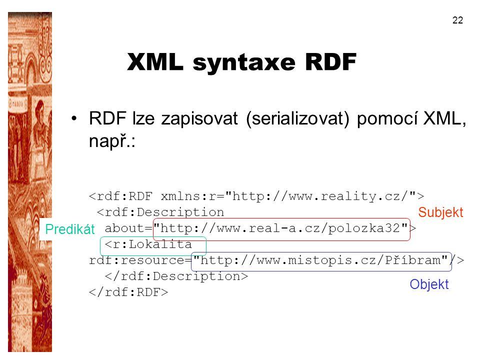 22 XML syntaxe RDF RDF lze zapisovat (serializovat) pomocí XML, např.: Subjekt Predikát Objekt